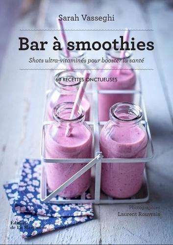 Bar à smoothies  : Shots ultra-vitaminés pour booster la santé. 60 recettes onctueuses