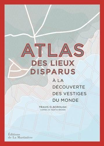 Atlas des lieux disparus  : à la découverte des vestiges du monde