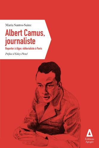 Albert Camus, journaliste  : Reporter à Alger, éditorialiste à Paris