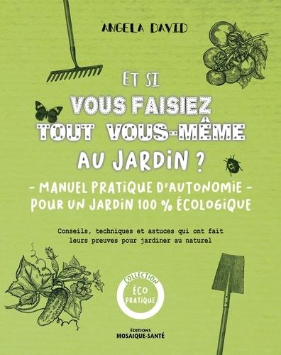 Et si vous faisiez tout vous-même au jardin ?  : Manuel pratique d'autonomie pour un jardin 100% écologique