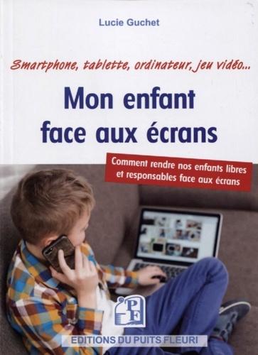 Mon enfant face aux écrans  : smartphone, tablette, ordinateur, jeu vidéo...