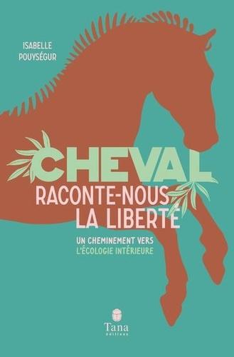 Cheval, raconte-nous la liberté  : Un cheminement vers l'écologie intérieure