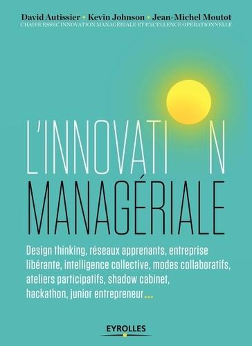 L'innovation managériale / David Autissier, Kevin Johnson, Jean-Michel Moutot | Autissier, David. Auteur