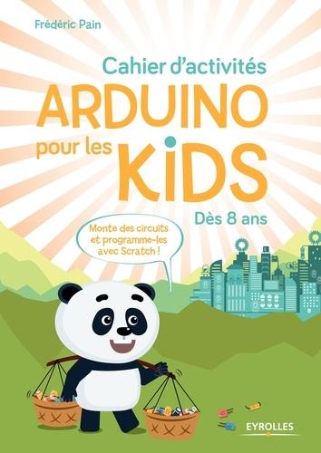 Cahier d'activités Arduino pour les kids : Dès 8 ans / Frédéric Pain | Pain, Frédéric. Auteur