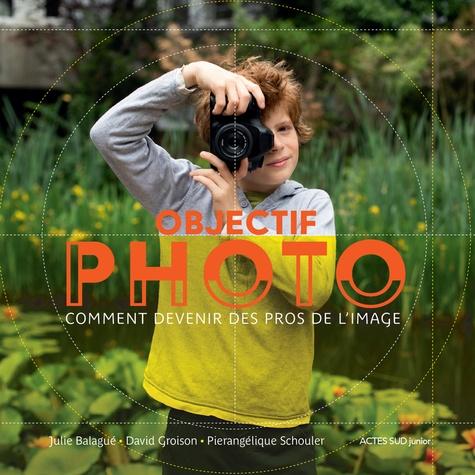 Objectif Photo : Comment devenir des pros de l'image / Julie Balagué, David Groison, Pierangélique Schouler | Balagué, Julie. Auteur