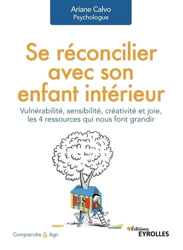 Se réconcilier avec son enfant intérieur : vulnérabilité, sensibilité, créativité et joie, les 4 ressources qui nous font grandir / Ariane Calvo   Calvo, Ariane. Auteur