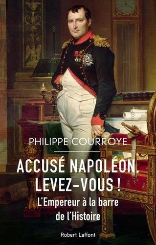 Accusé Napoléon, levez-vous ! : L'Empereur à la barre de l'histoire / Philippe Courroye   Courroye, Philippe. Auteur