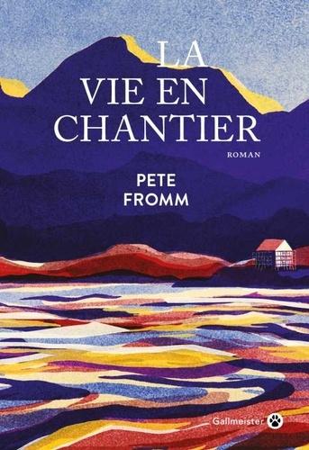 La vie en chantier / Pete Fromm | Fromm, Pete (1958-....). Auteur