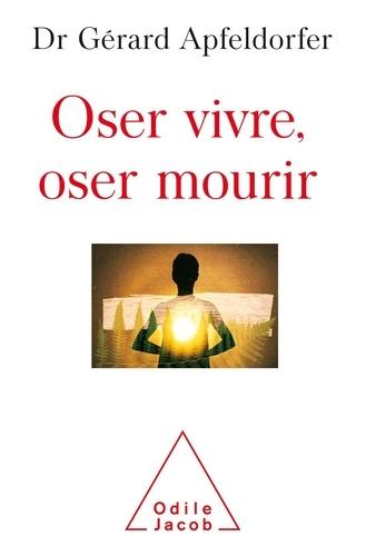 Oser vivre, oser mourir : guérir de la thanatophobie / Gérard Apfeldorfer   Apfeldorfer, Gérard (1948-....). Auteur