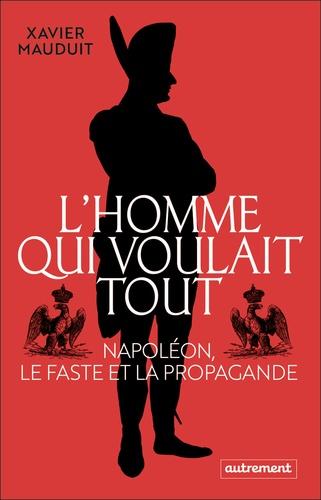 L'homme qui voulait tout : Napoléon, le faste et la propagande / Xavier Mauduit   Mauduit, Xavier (1974-....). Auteur