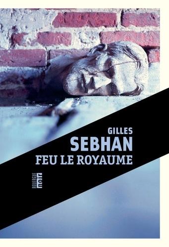 Feu le royaume / Gilles Sebhan   Sebhan, Gilles (1967-....). Auteur