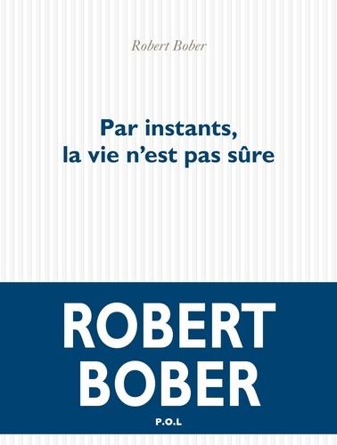 Par instants, la vie n'est pas sûre / Robert Bober   Bober, Robert (1931-....). Auteur