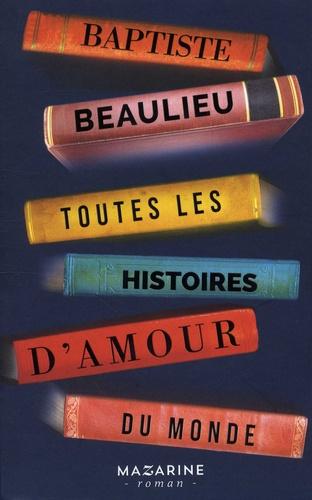 Toutes les histoires d'amour du monde / Baptiste Beaulieu |