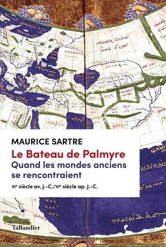 Le bateau de Palmyre : Quand les mondes anciens se rencontraient, VIe s. av. J.-C. - VIe ap. J.-C. / Maurice Sartre   Sartre, Maurice (1944-....). Auteur