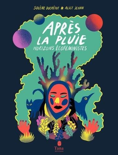 Après la pluie : Horizons écoféministes / Solène Ducrétot, Alice Jehan |