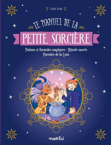 Le manuel de la petite sorcière  : Potions et formules magiques - Rituels sacrés - Pouvoirs de la Lune