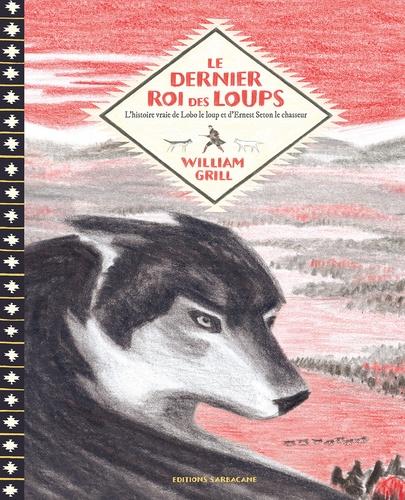 Le dernier roi des loups : L'histoire vraie de Lobo le loup et d'Ernest Seton / William Grill | Grill, William. Auteur