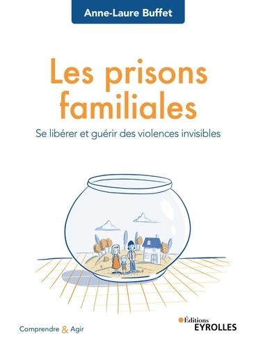 Les prisons familiales : Se libérer et guérir des violences invisibles / Anne-Laure Buffet | Buffet, Anne-Laure. Auteur