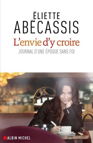 L'envie d'y croire : Journal d'une époque sans foi / Eliette Abécassis | Abécassis, Eliette (1969-....). Auteur