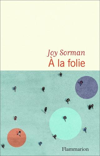 A la folie / Joy Sorman | Sorman, Joy (1973-....). Auteur