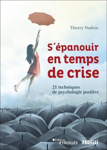 S'épanouir en temps de crise : 21 techniques de psychologie positive / Thierry Nadisic | Nadisic, Thierry. Auteur