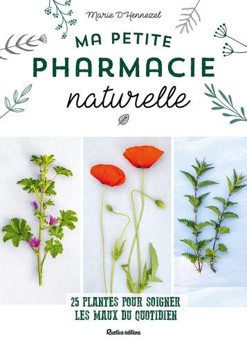 Ma petite pharmacie naturelle : 25 plantes pour soigner les maux du quotidien / Marie d' Hennezel | Hennezel, Marie d'. Auteur