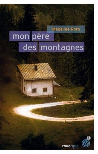 Mon père des montagnes / Madeline Roth | Roth, Madeline. Auteur