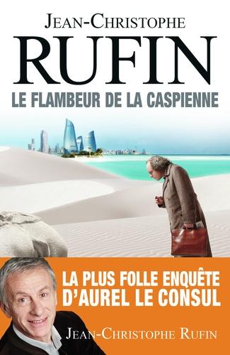Le Flambeur de la Caspienne / Jean-Christophe Rufin | Rufin, Jean-Christophe (1952-....). Auteur