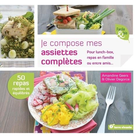 Je compose mes assiettes complètes : Pour lunch-box, repas en famille ou entre amis... / Amandine Geers, Olivier Degorce   Geers, Amandine