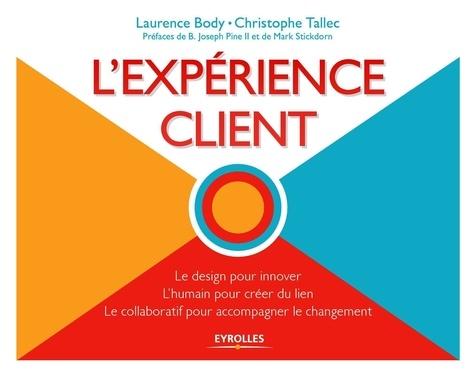L' expérience client : Le design pour innover, L'humain pour créer du lien, Le collaboratif pour accompagner le changement / Laurence Body, Christophe Tallec | Body, Laurence
