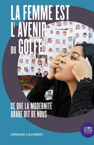 La femme est l'avenir du Golfe : Ce que la modernité arabe dit de nous | Lacheret, Arnaud. Texte
