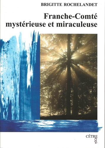 Franche-Comté mystérieuse et miraculeuse / Brigitte Rochelandet |