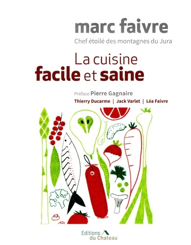 La cuisine facile et saine / Marc Faivre chef étoilé des montagnes du Jura |