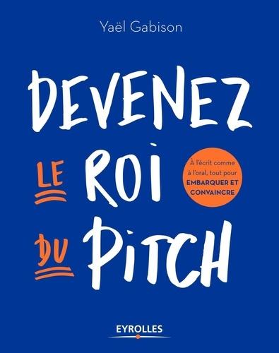 Devenez le roi du pitch : A l'écrit comme à l'oral, tout pour embarquer et convaincre / Yaël Gabison | Gabison, Yaël. Auteur