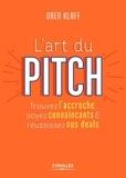 Oren Klaff - L'art du pitch - Trouvez l'accroche, soyez convaincants & réussissez vos deals.