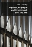 Orgelbau, Orgelspiel und Kirchenmusik einst und jetzt.