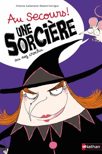 Orianne Lallemand et Roland Garrigue - Au secours ! Une sorcière au nez crochu.