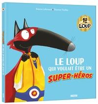 Orianne Lallemand et Eléonore Thuillier - Le Loup qui voulait être un super-héros.