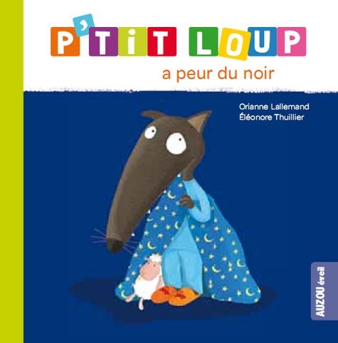 Orianne Lallemand et Eléonore Thuillier - P'tit Loup  : P'tit Loup a peur du noir.