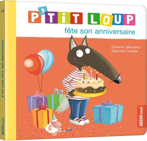 Orianne Lallemand et Eléonore Thuillier - P'tit Loup  : P'tit Loup fête son anniversaire.