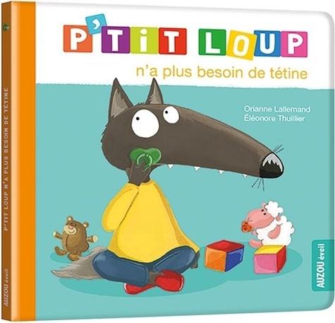 Orianne Lallemand et Eléonore Thuillier - P'tit Loup  : P'tit Loup n'a plus besoin de tétine.