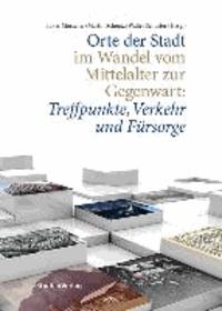 Orte der Stadt im Wandel vom Mittelalter zur Gegenwart: Treffpunkte, Verkehr und Fürsorge.