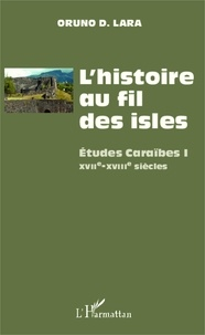 Oruno D. Lara - L'histoire au fil des isles - Etudes Caraïbes Tome 1, XVIIe-XVIIIe siècles.