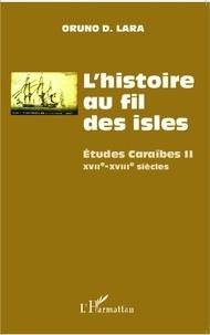 Oruno D. Lara - L'histoire au fil des isles - Etudes Caraïbes Tome 2, XVIIe-XVIIIe siècles.