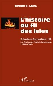 Oruno D. Lara - L'histoire au fil des isles - Etudes Caraïbes Tome 3, La Tortue et Saint-Domingue (1630-1703).