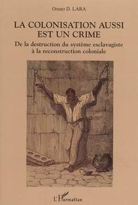 Oruno D. Lara - La colonisation aussi est un crime - De la destruction du système esclavagiste à la reconstruction coloniale.