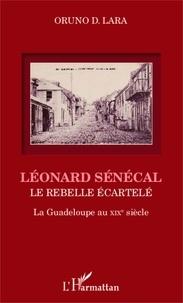 Oruno D. Lara - Léonard Sénécal - Le rebelle écartelé-La Guadeloupe au XIXe siècle.