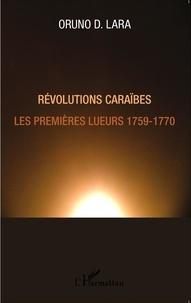Oruno D. Lara - Révolutions caraïbes - Les premières lueurs 1759-1770.