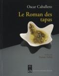 Oscar Caballero - Le Roman des tapas - L'art de mettre les grands plats dans les petits.