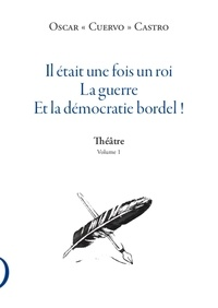 Oscar Castro - Il était une fois un roi, la guerre et la démocratie bordel ! - Théâtre, Volume 1.